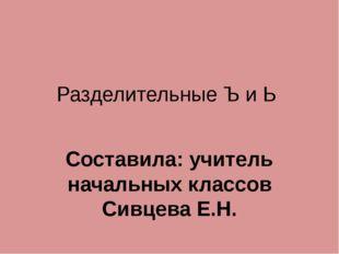 Разделительные Ъ и Ь Составила: учитель начальных классов Сивцева Е.Н.