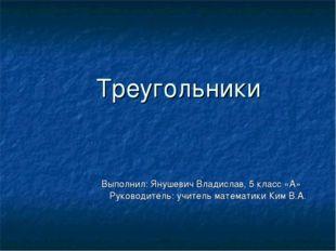 Треугольники Выполнил: Янушевич Владислав, 5 класс «А»  Руководитель: учите