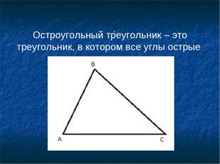 . Остроугольный треугольник – это треугольник, в котором все углы острые