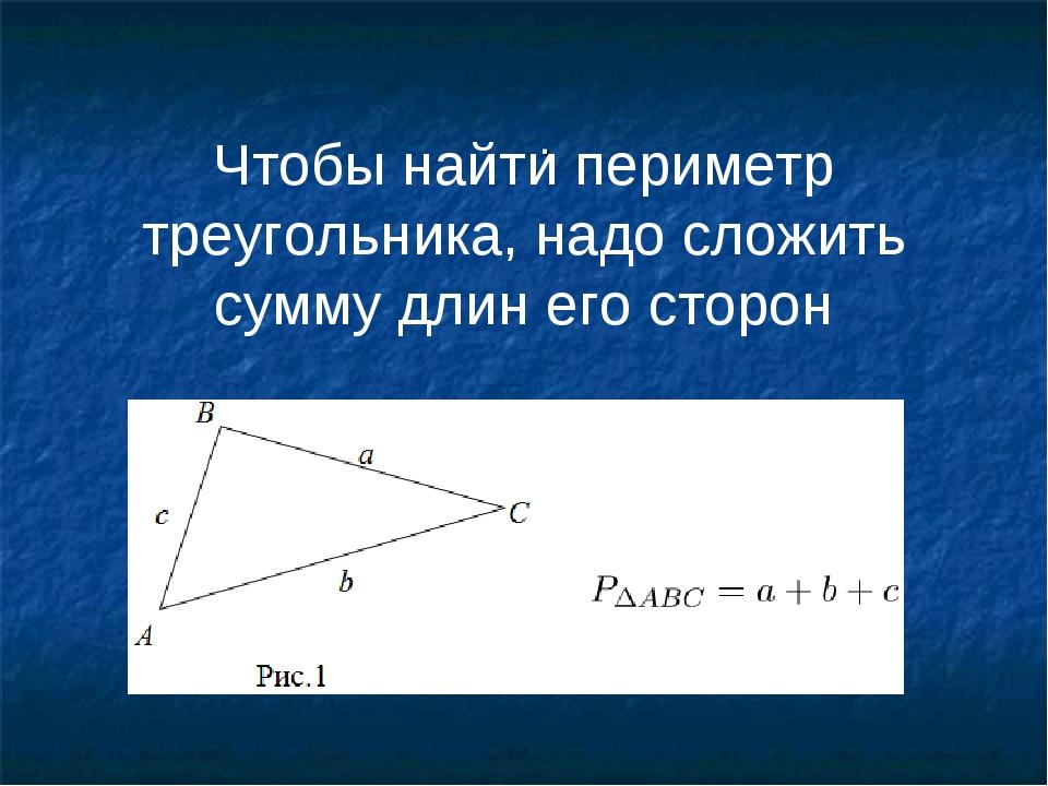 . Чтобы найти периметр треугольника, надо сложить сумму длин его сторон