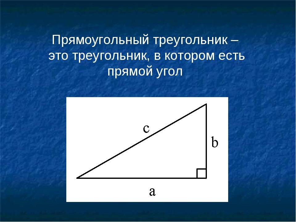 Прямоугольный треугольник – это треугольник, в котором есть прямой угол