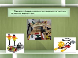 В начальной школе осваивают конструирование и начальное техническое моделиро