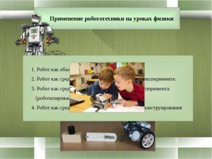 Применение робототехники на уроках физики 1. Робот как объект изучения 2. Ро