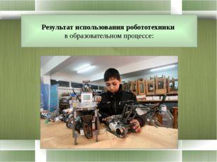 Результат использования робототехники в образовательном процессе: