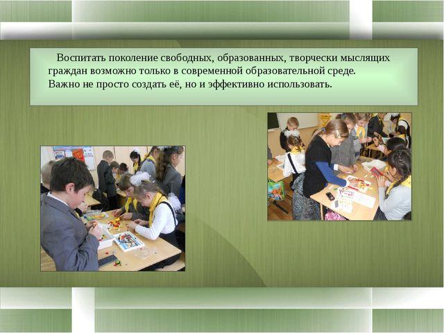 Воспитать поколение свободных, образованных, творчески мыслящих граждан возм...