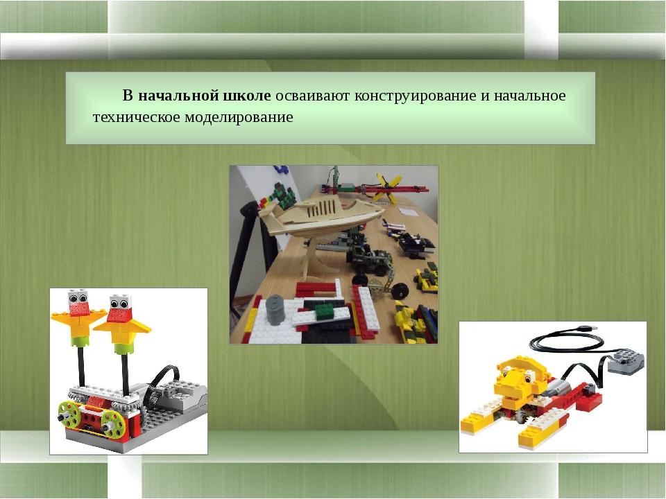 В начальной школе осваивают конструирование и начальное техническое моделиро...