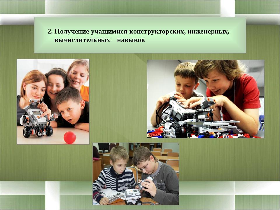 2. Получение учащимися конструкторских, инженерных, вычислительных навыков