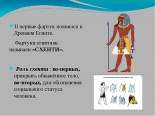 В первые фартук появился в Древнем Египте. Фартуки египтяне называли«СХЕНТИ