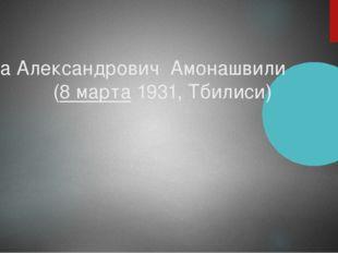 Шалва Александрович Амонашвили (8 марта1931,Тбилиси)