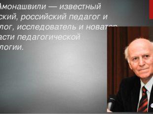 Ш.А. Амонашвили — известный советский, российский педагог и психолог, исследо