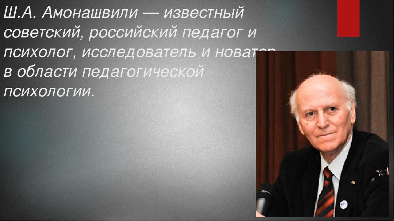 Ш.А. Амонашвили — известный советский, российский педагог и психолог, исследо...