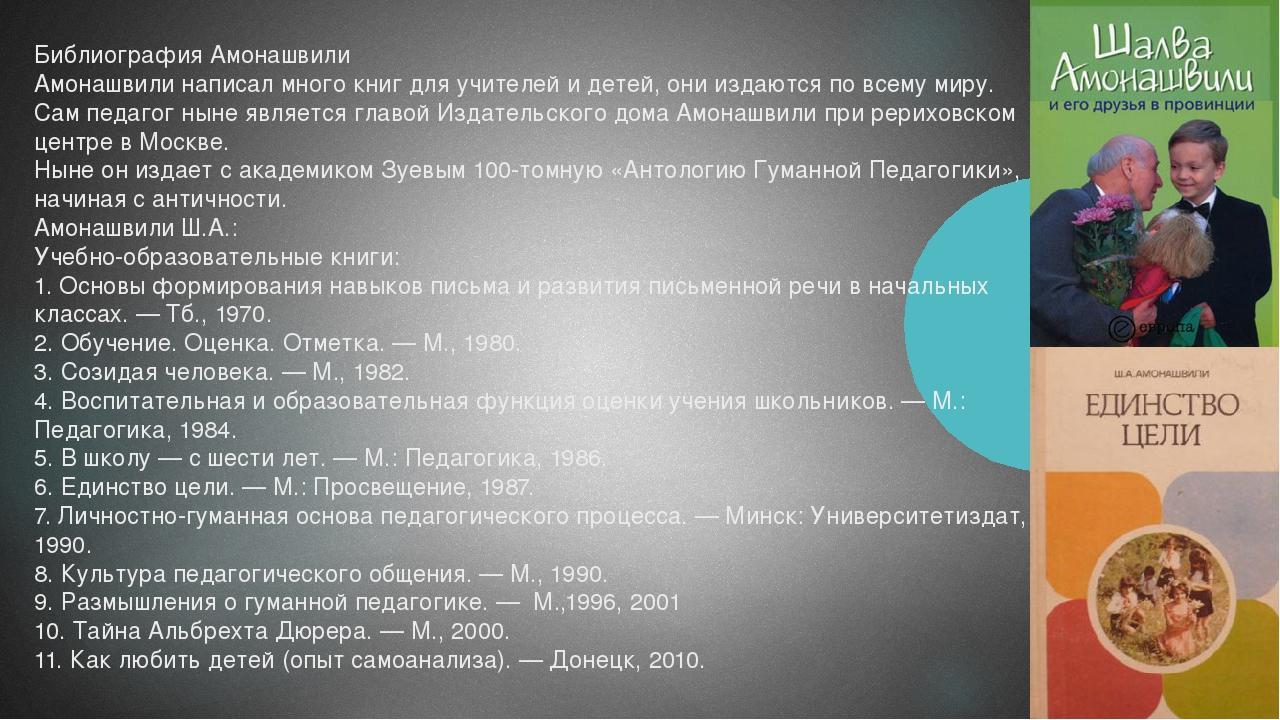 Библиография Амонашвили Амонашвили написал много книг для учителей и детей, о...