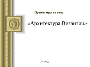 «Архитектура Византии» Презентация на тему: 2012 год