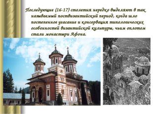 Последующие (16-17) столетия нередко выделяют в так называемый поствизантийск