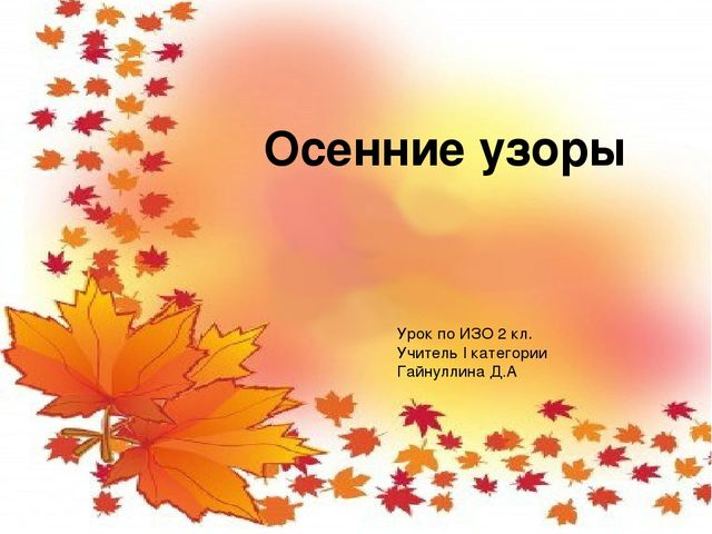 Осенние узоры изо 2 класс Учитель I категории Гайнуллина Д.А. Осенние узоры...