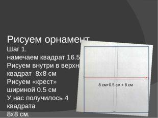 Рисуем орнамент Шаг 1. намечаем квадрат 16.5х16..5 см. Рисуем внутри в верхне