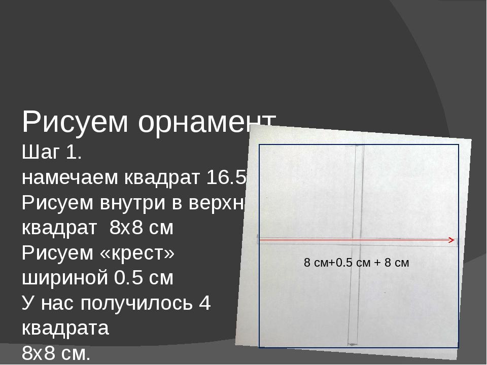 Рисуем орнамент Шаг 1. намечаем квадрат 16.5х16..5 см. Рисуем внутри в верхне...