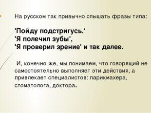 На русском так привычно слышать фразы типа: 'Пойду подстригусь.' 'Я полечил з