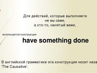 Для действий, которые выполняете не вы сами, а кто-то, нанятый вами, использу