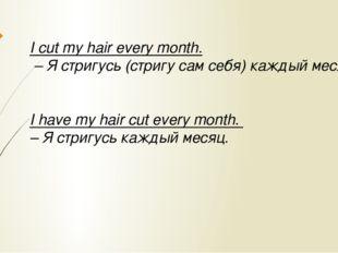 I cut my hair every month. – Я стригусь (стригу сам себя) каждый месяц. I hav
