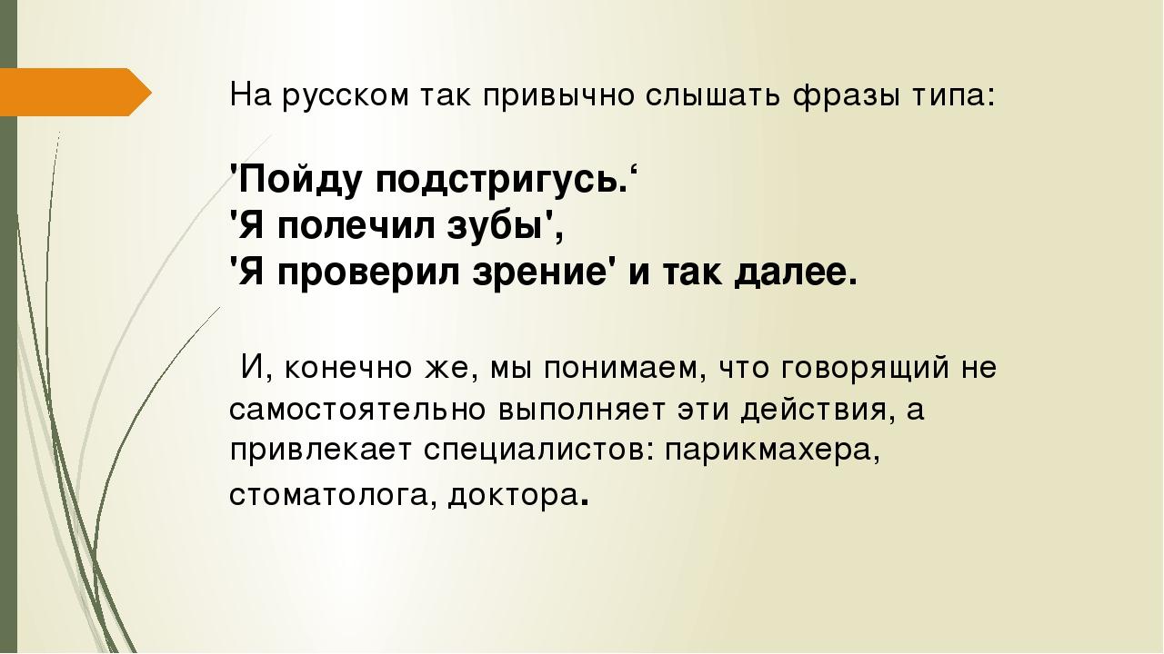 На русском так привычно слышать фразы типа: 'Пойду подстригусь.' 'Я полечил з...