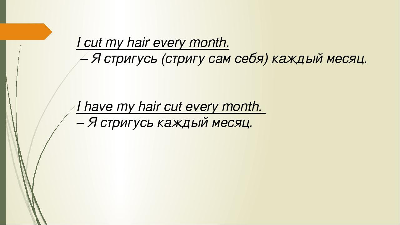 I cut my hair every month. – Я стригусь (стригу сам себя) каждый месяц. I hav...