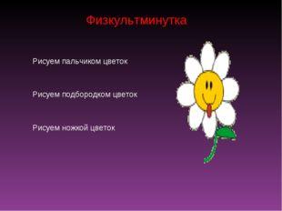 Физкультминутка Рисуем пальчиком цветок Рисуем подбородком цветок Рисуем ножк
