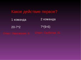 Какое действие первое? 1 команда 20-7*2 2 команда 7*(9-6) Ответ: Умножение. 6
