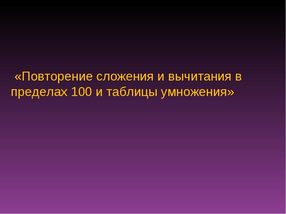 «Повторение сложения и вычитания в пределах 100 и таблицы умножения»