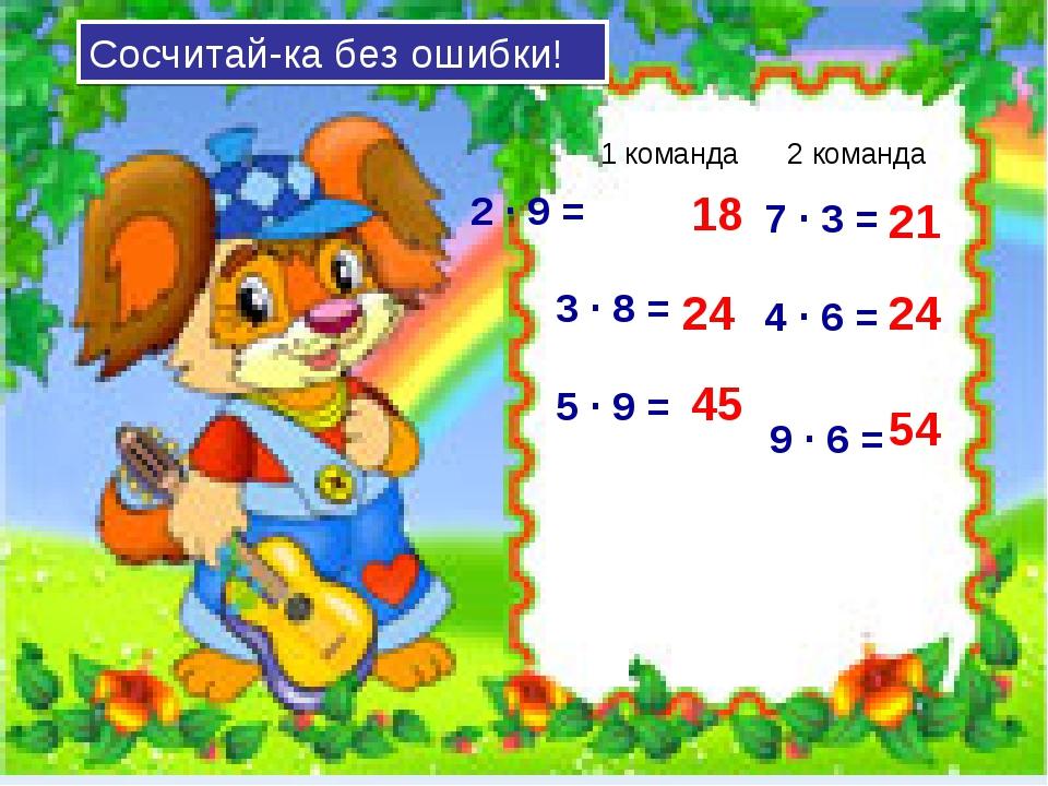 2 · 9 = 3 · 8 = 5 · 9 = 18 24 45 21 24 54 7 · 3 = 4 · 6 = 9 · 6 = 1 команда 2...