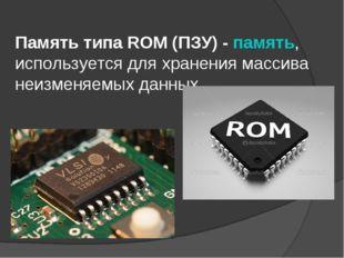 Память типа ROM (ПЗУ) - память, используется для хранения массива неизменяемы