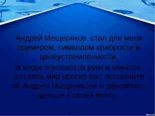 Андрей Мещеряков стал для меня примером, символом храбрости и целеустремлённ