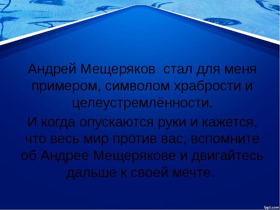 Андрей Мещеряков стал для меня примером, символом храбрости и целеустремлённ...