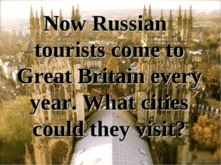 Now Russian tourists come to Great Britain every year. What cities could they