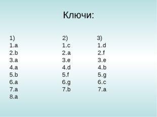 Ключи: 1) 2) 3) 1.a 1.с 1.d 2.b 2.а 2.f 3.a 3.e 3.e 4.a 4.d 4.b 5.b 5.f 5.g 6