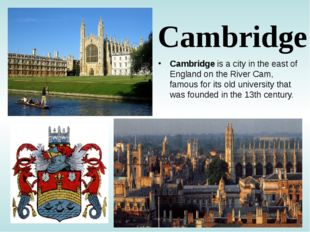 Cambridge Cambridge is a city in the east of England on the River Cam, famous