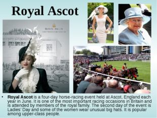 Royal Ascot Royal Ascot is a four-day horse-racing event held at Ascot, Engla