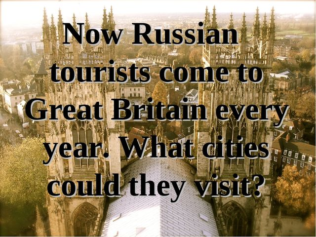 Now Russian tourists come to Great Britain every year. What cities could they...