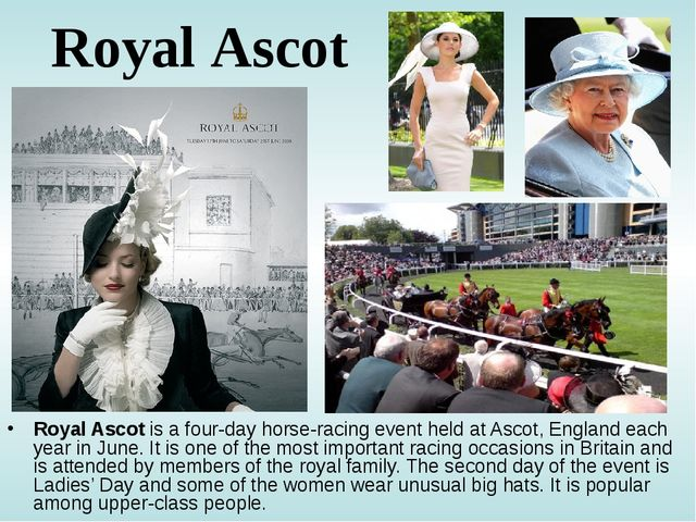 Royal Ascot Royal Ascot is a four-day horse-racing event held at Ascot, Engla...