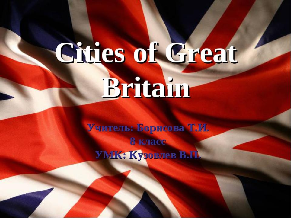 Cities of Great Britain Учитель: Борисова Т.И. 8 класс УМК: Кузовлев В.П.