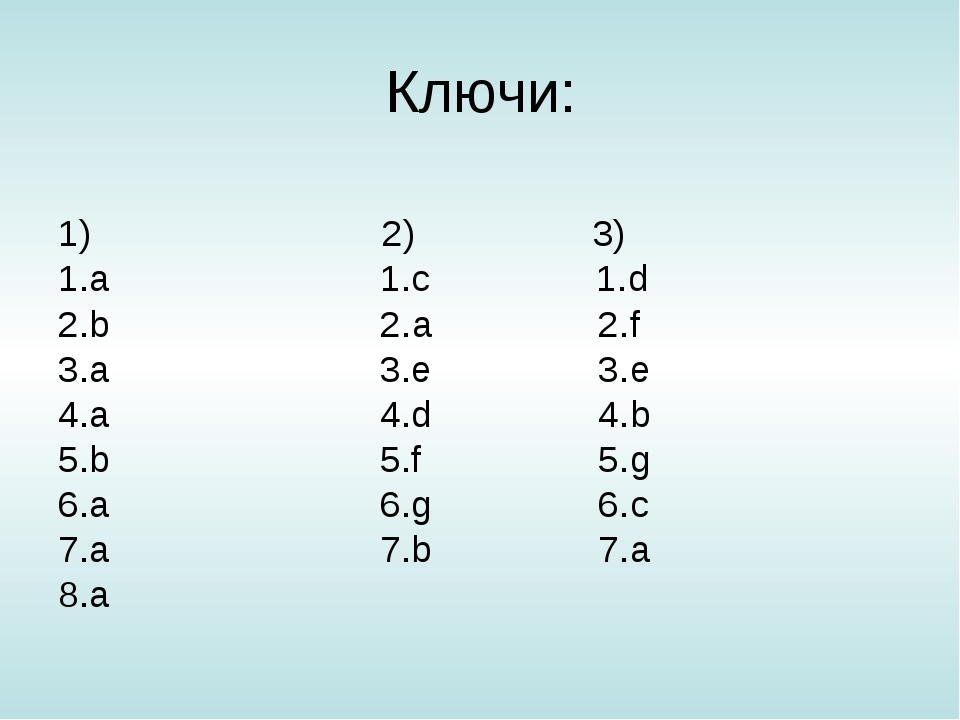 Ключи: 1) 2) 3) 1.a 1.с 1.d 2.b 2.а 2.f 3.a 3.e 3.e 4.a 4.d 4.b 5.b 5.f 5.g 6...