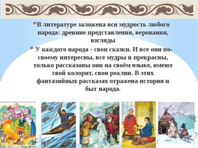 В литературе заложена вся мудрость любого народа: древние представления, веро...