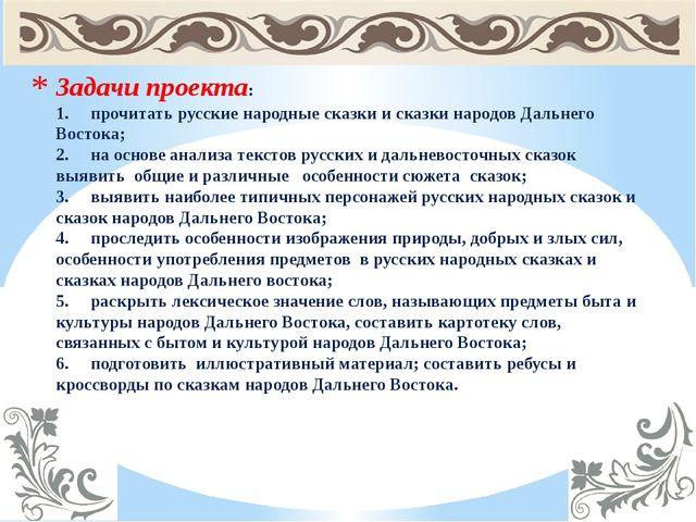 Задачи проекта: 1.прочитать русские народные сказки и сказки народов Дальнег...