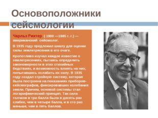 Основоположники сейсмологии Чарльз Рихтер ( 1900 —1985 г. г.) — американский