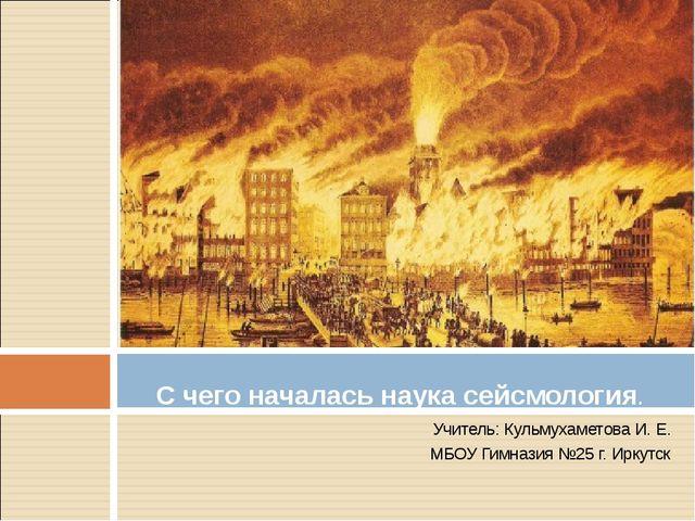 Учитель: Кульмухаметова И. Е. МБОУ Гимназия №25 г. Иркутск С чего началась на...