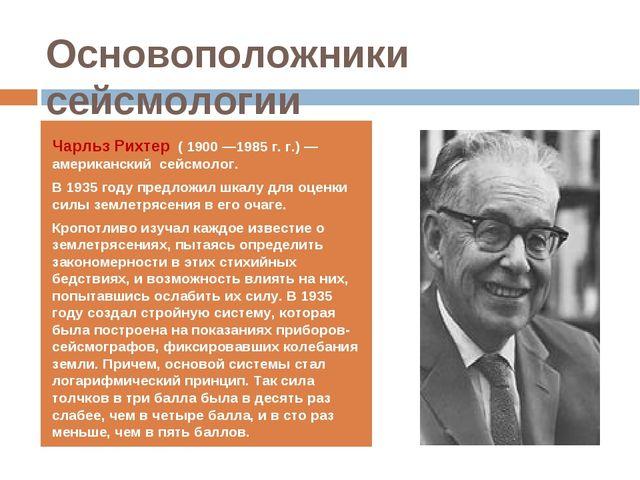 Основоположники сейсмологии Чарльз Рихтер ( 1900 —1985 г. г.) — американский...