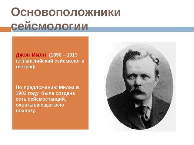 Основоположники сейсмологии Джон Милн (1850 – 1913 г.г.) английский сейсмолог...