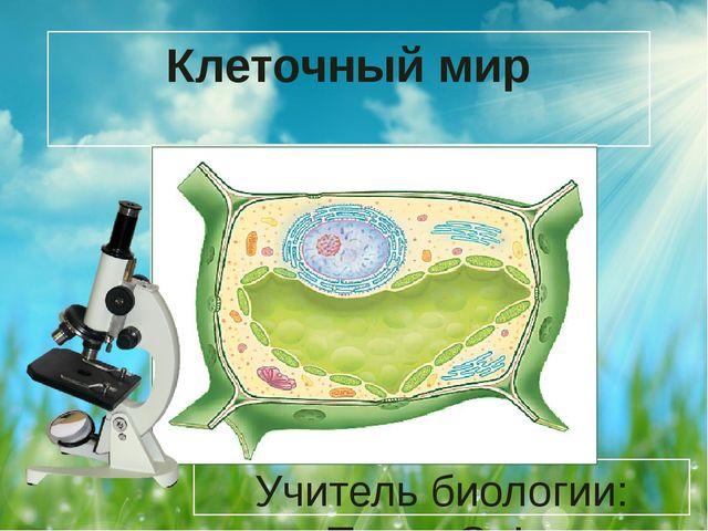 Клеточный мир Учитель биологии: Пигин О.Ф.