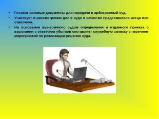Готовит исковые документы для передачи в арбитражный суд. Участвует в рассмот
