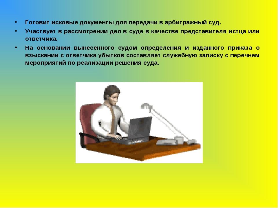 Готовит исковые документы для передачи в арбитражный суд. Участвует в рассмот...